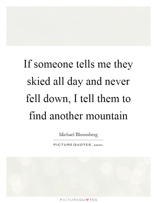 If someone tells me they skied all day and never fell down, I tell them to find another mountain Picture Quote #1