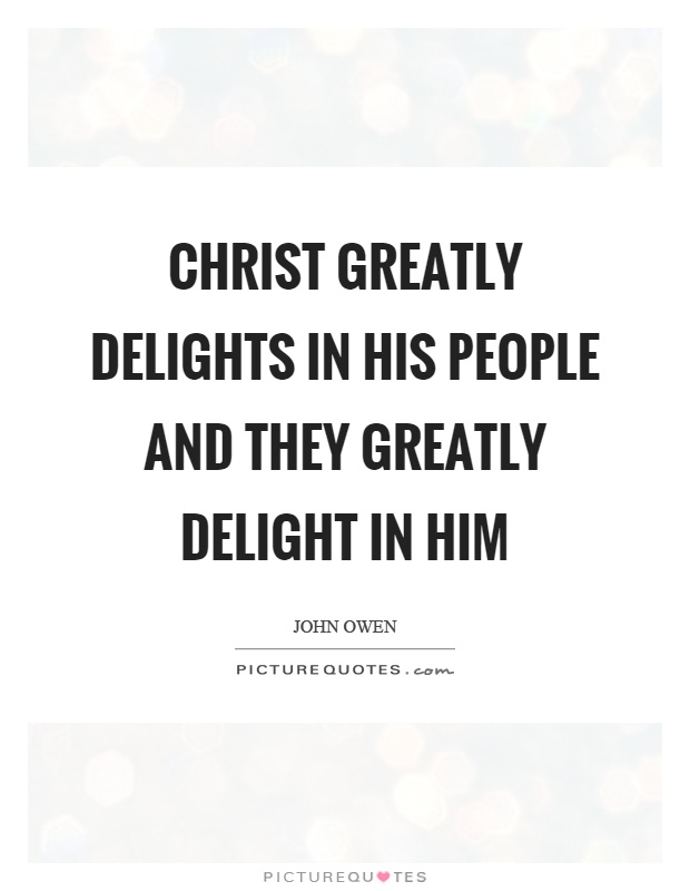 Christ greatly delights in his people and they greatly delight in him Picture Quote #1