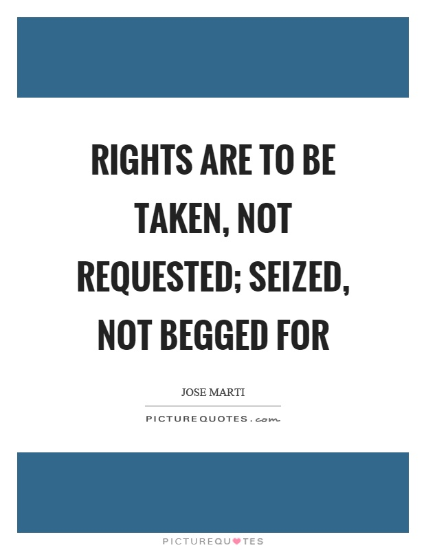 Rights are to be taken, not requested; seized, not begged for Picture Quote #1