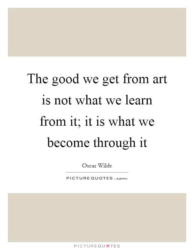 The good we get from art is not what we learn from it; it is what we become through it Picture Quote #1