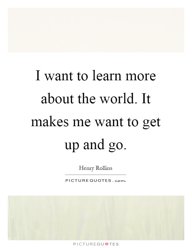 I want to learn more about the world. It makes me want to get up and go Picture Quote #1