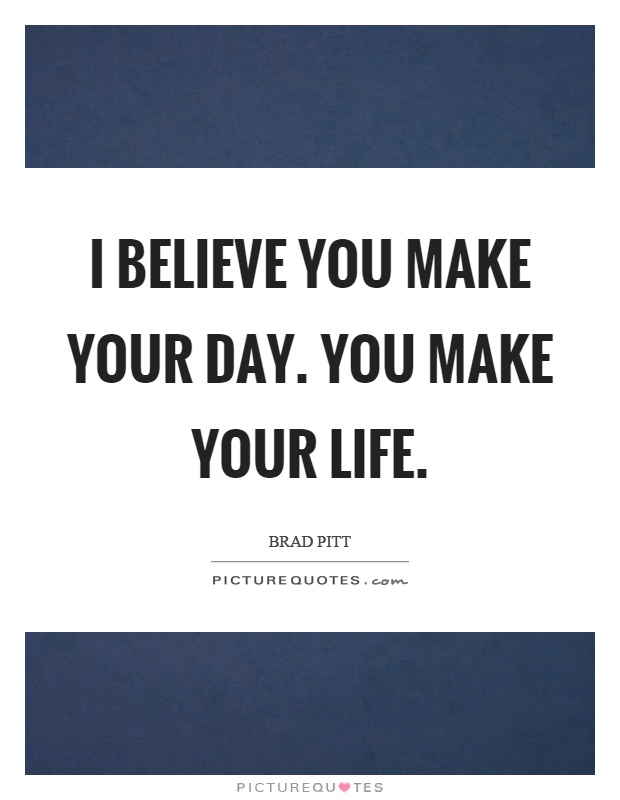 I believe you make your day. You make your life Picture Quote #1