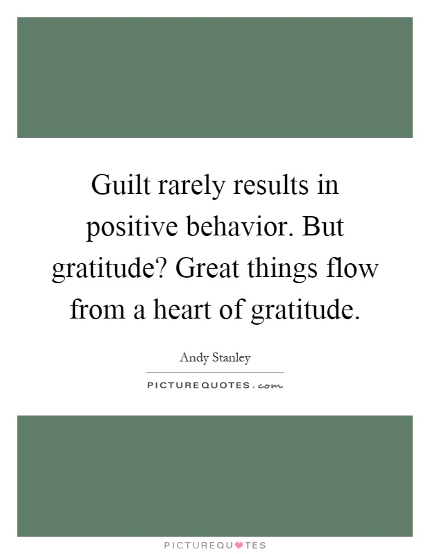Guilt rarely results in positive behavior. But gratitude? Great things flow from a heart of gratitude Picture Quote #1