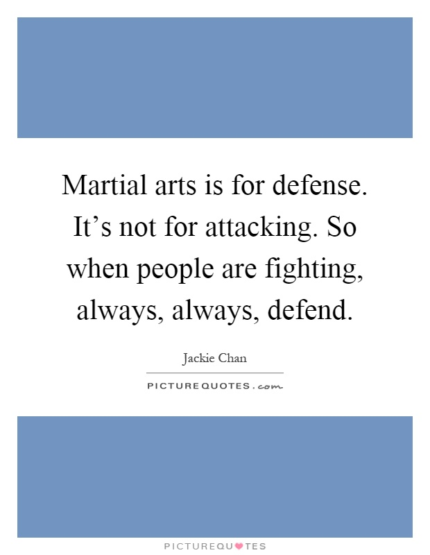 Martial arts is for defense. It's not for attacking. So when people are fighting, always, always, defend Picture Quote #1