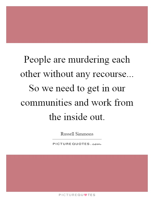 People are murdering each other without any recourse... So we need to get in our communities and work from the inside out Picture Quote #1
