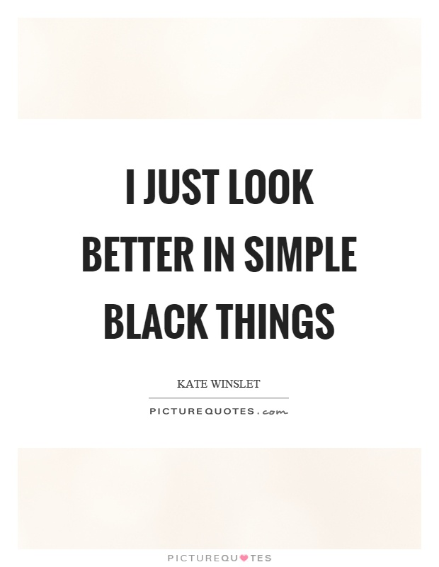 I just look better in simple black things Picture Quote #1