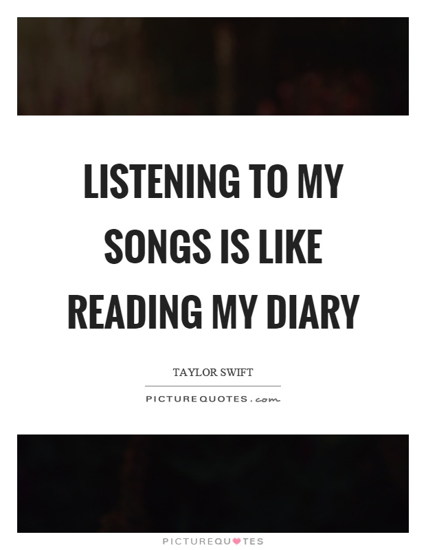 Listening to my songs is like reading my diary Picture Quote #1