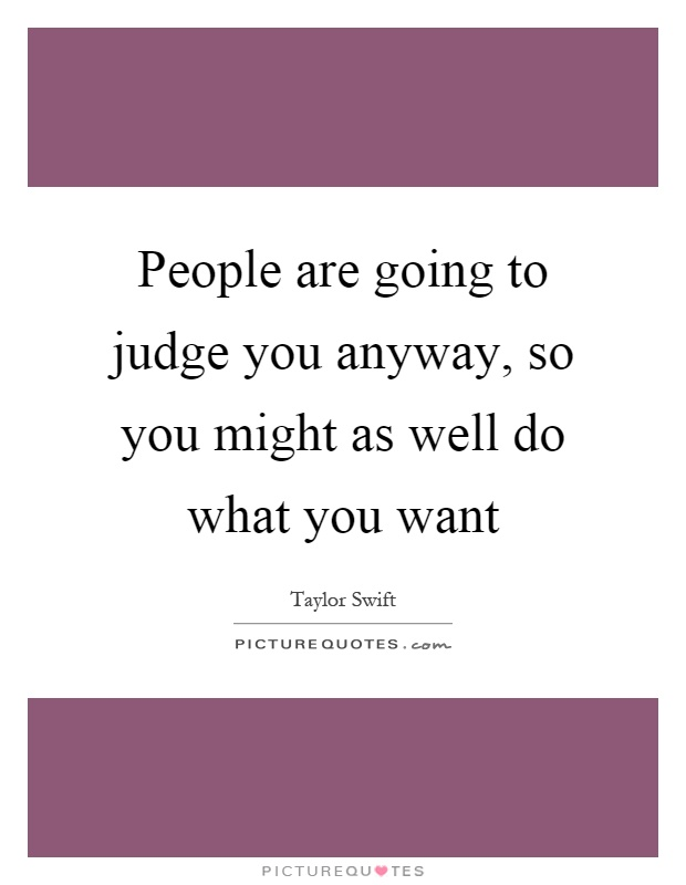 People are going to judge you anyway, so you might as well do what you want Picture Quote #1