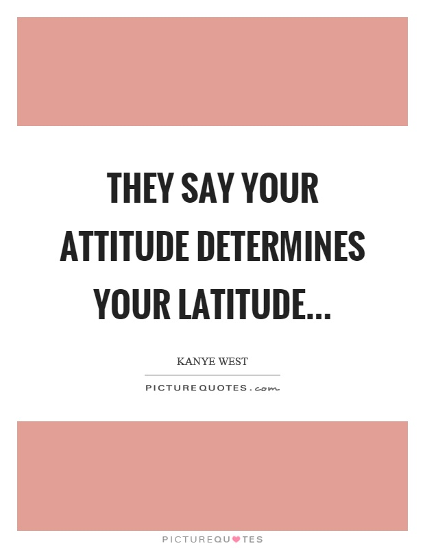 They say your attitude determines your latitude Picture Quote #1