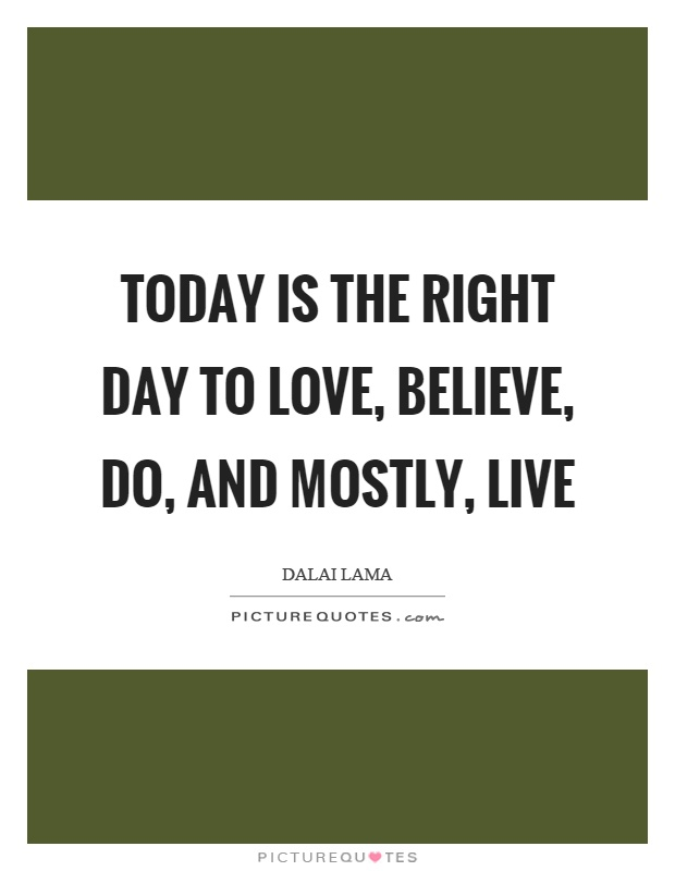 Today is the right day to love, believe, do, and mostly, live Picture Quote #1
