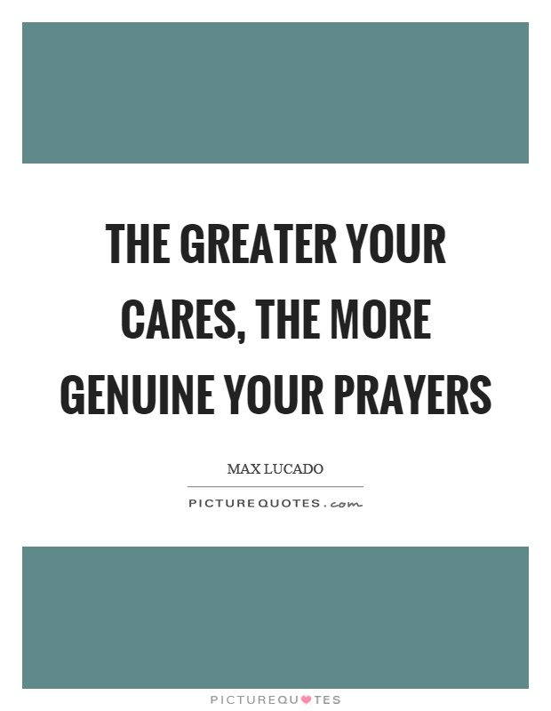 The greater your cares, the more genuine your prayers Picture Quote #1