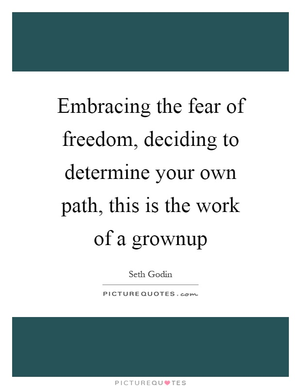 Embracing the fear of freedom, deciding to determine your own path, this is the work of a grownup Picture Quote #1