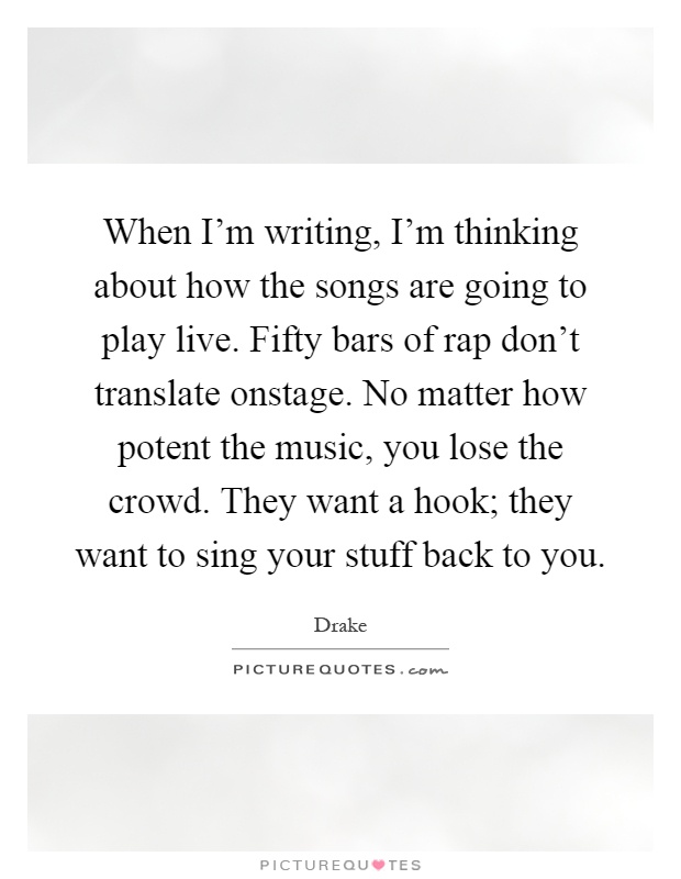 When I'm writing, I'm thinking about how the songs are going to play live. Fifty bars of rap don't translate onstage. No matter how potent the music, you lose the crowd. They want a hook; they want to sing your stuff back to you Picture Quote #1