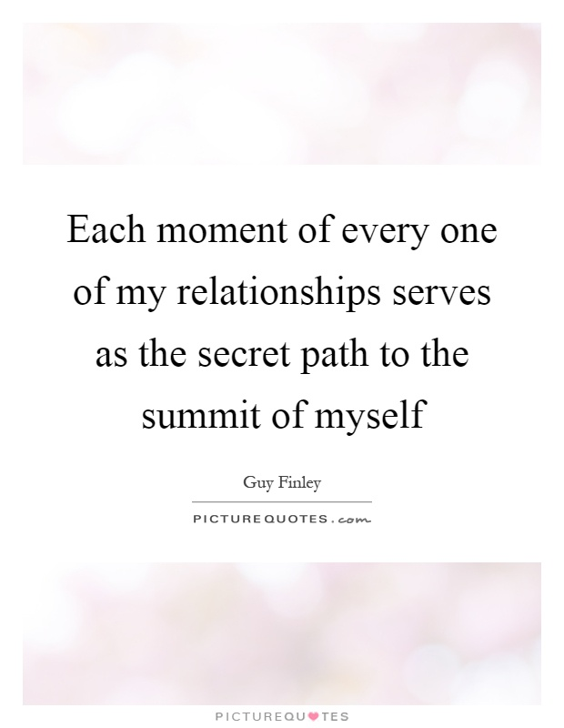 Each moment of every one of my relationships serves as the secret path to the summit of myself Picture Quote #1