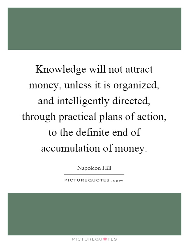 Knowledge will not attract money, unless it is organized, and intelligently directed, through practical plans of action, to the definite end of accumulation of money Picture Quote #1