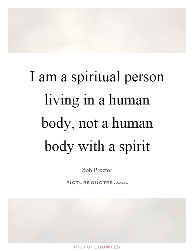 I am a spiritual person living in a human body, not a human body with a spirit Picture Quote #1