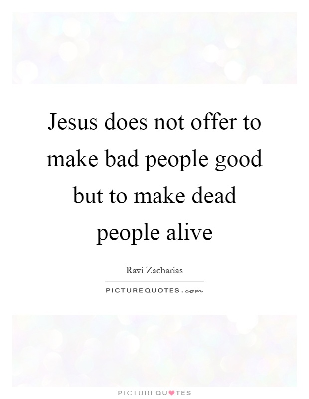 Jesus does not offer to make bad people good but to make dead people alive Picture Quote #1