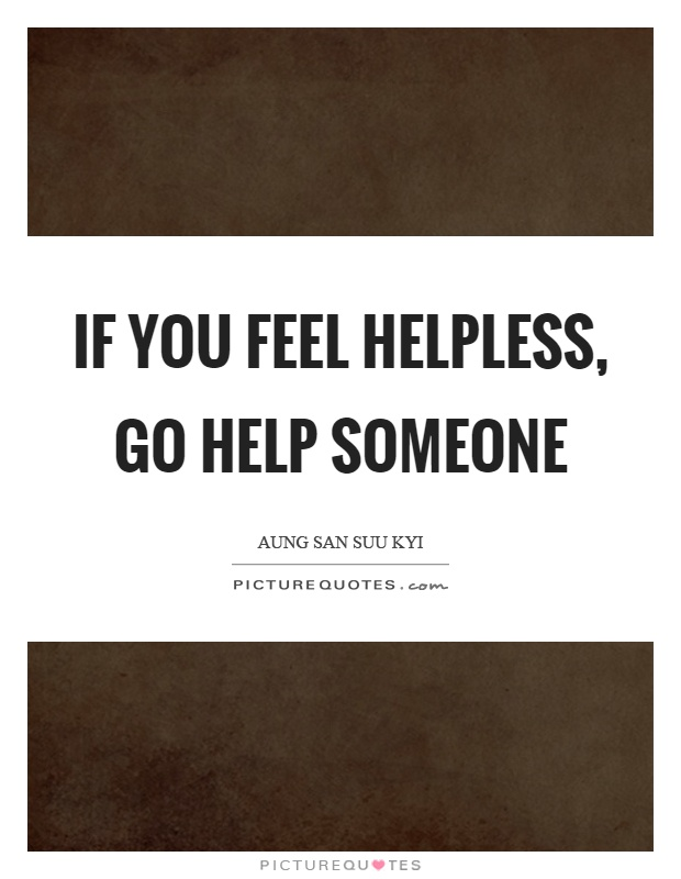 If you feel helpless, go help someone Picture Quote #1