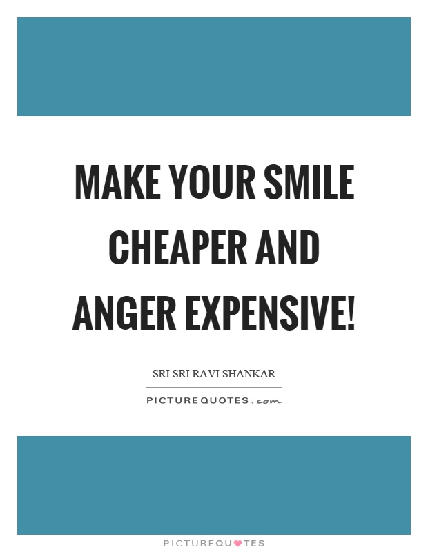 Make your smile cheaper and anger expensive! Picture Quote #1