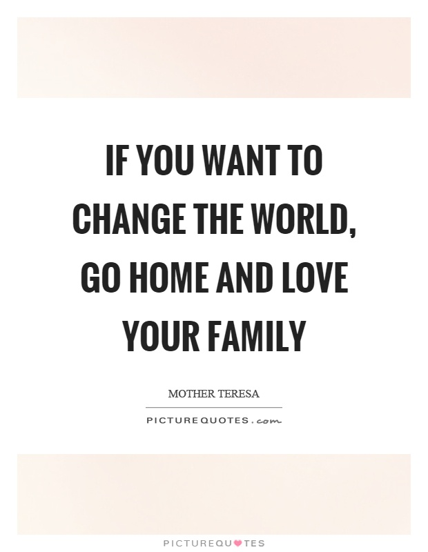 If you want to change the world, go home and love your family Picture Quote #1