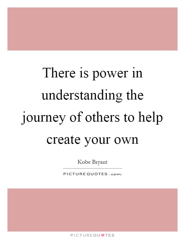 There is power in understanding the journey of others to help create your own Picture Quote #1