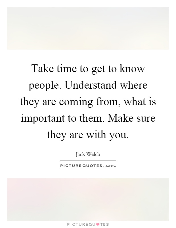 Take time to get to know people. Understand where they are