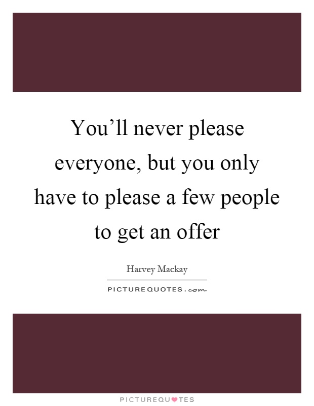 You'll never please everyone, but you only have to please a few people to get an offer Picture Quote #1