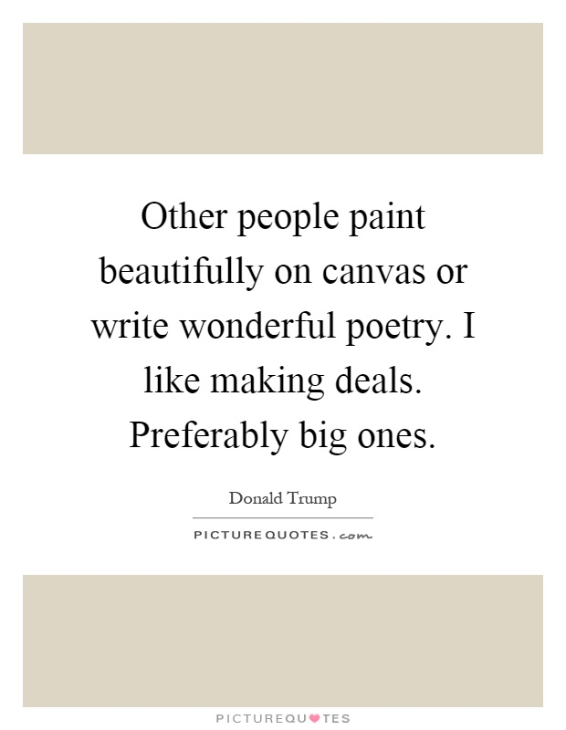 Other people paint beautifully on canvas or write wonderful poetry. I like making deals. Preferably big ones Picture Quote #1