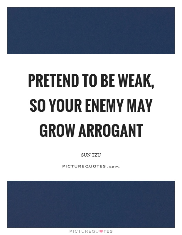 Pretend to be weak, so your enemy may grow arrogant Picture Quote #1