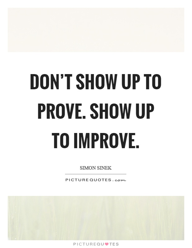 Don't show up to prove. Show up to improve Picture Quote #1