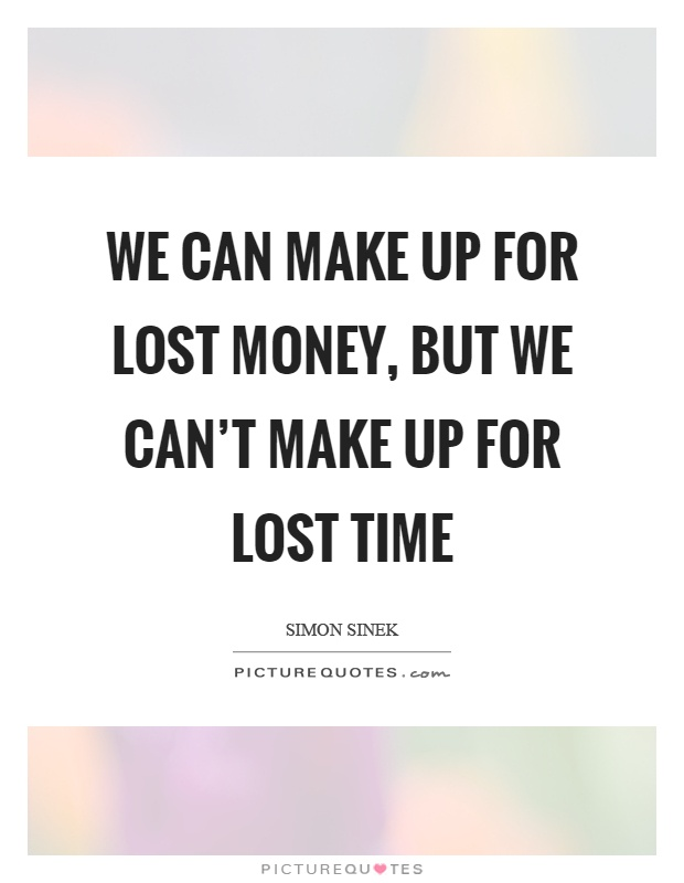 We can make up for lost money, but we can't make up for lost time Picture Quote #1