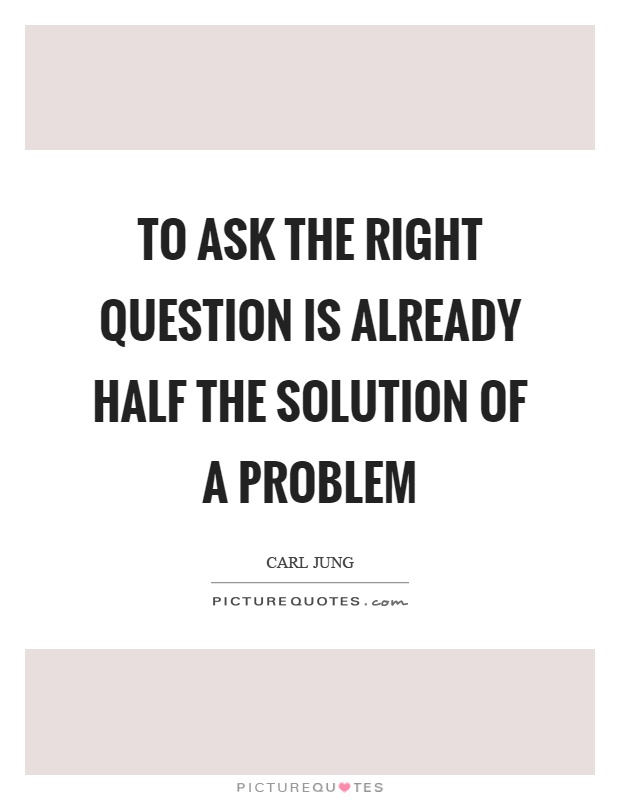 To ask the right question is already half the solution of a problem Picture Quote #1