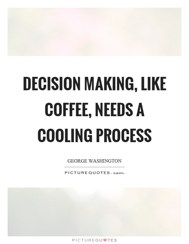 Decision making, like coffee, needs a cooling process Picture Quote #1