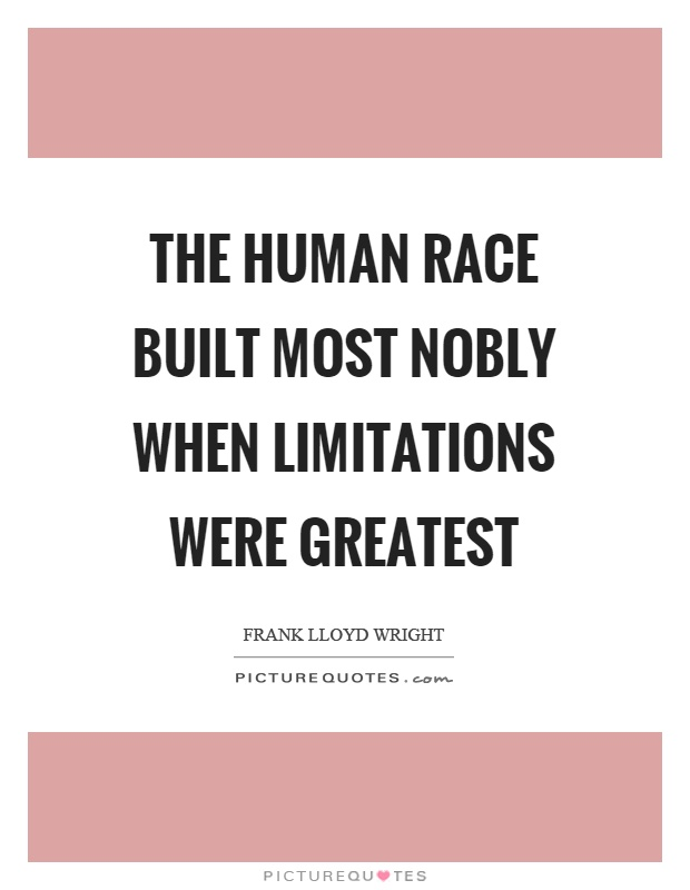 The human race built most nobly when limitations were greatest Picture Quote #1