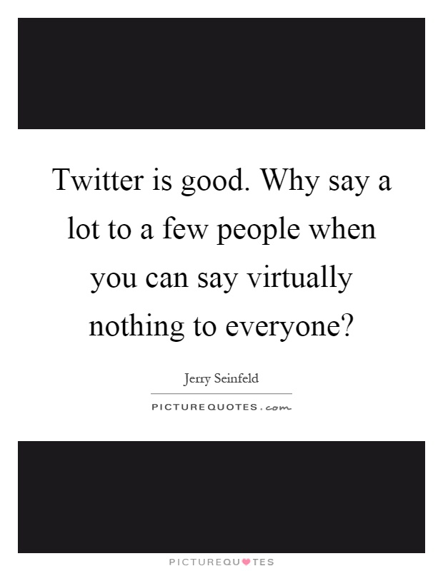 Twitter is good. Why say a lot to a few people when you can say virtually nothing to everyone? Picture Quote #1