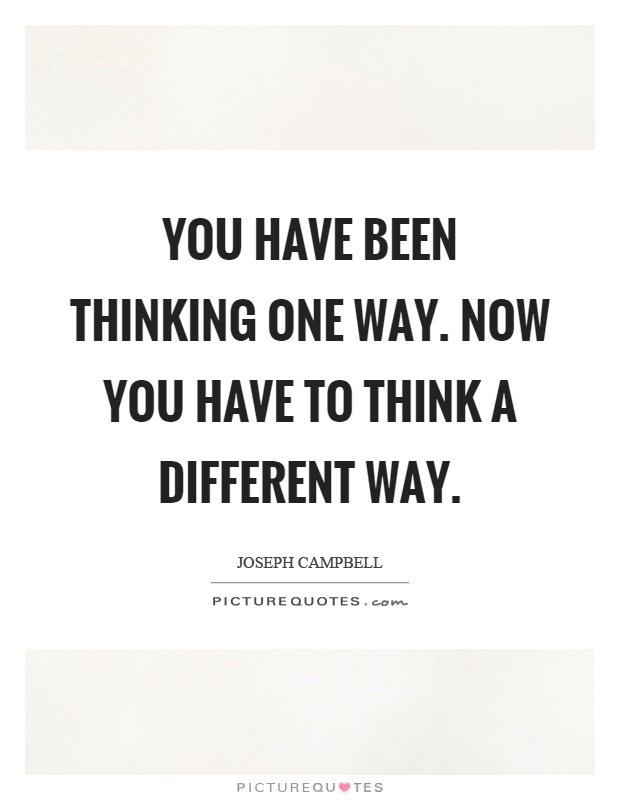 You have been thinking one way. Now you have to think a different way Picture Quote #1