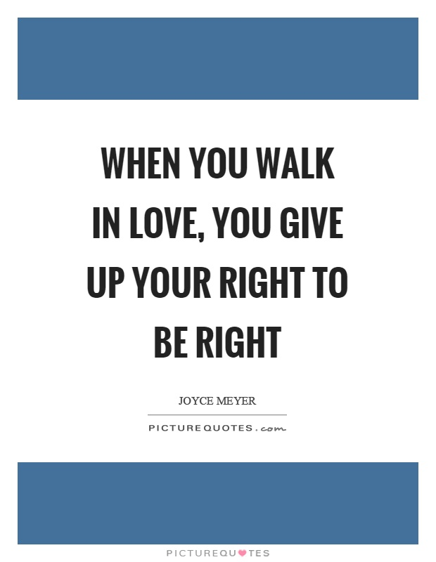 When you walk in love, you give up your right to be right Picture Quote #1