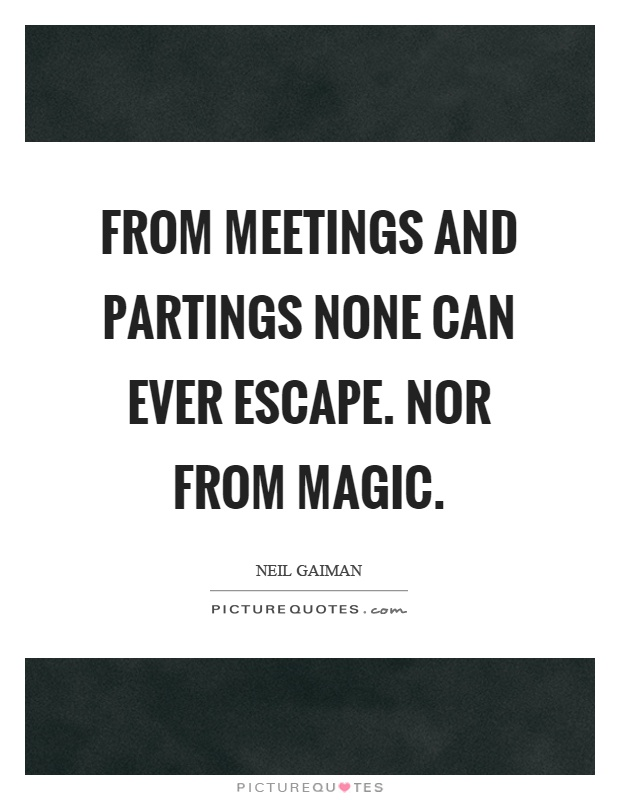 From meetings and partings none can ever escape. Nor from magic Picture Quote #1