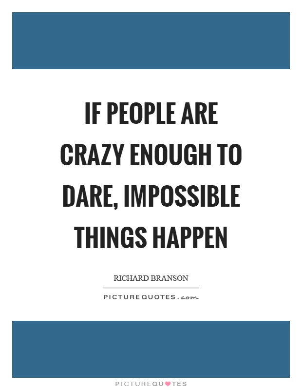 If people are crazy enough to dare, impossible things happen Picture Quote #1