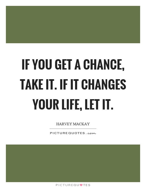 If you get a chance, take it. If it changes your life, let it Picture Quote #1