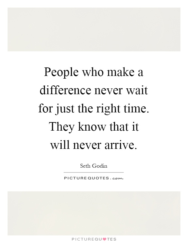 People who make a difference never wait for just the right time. They know that it will never arrive Picture Quote #1