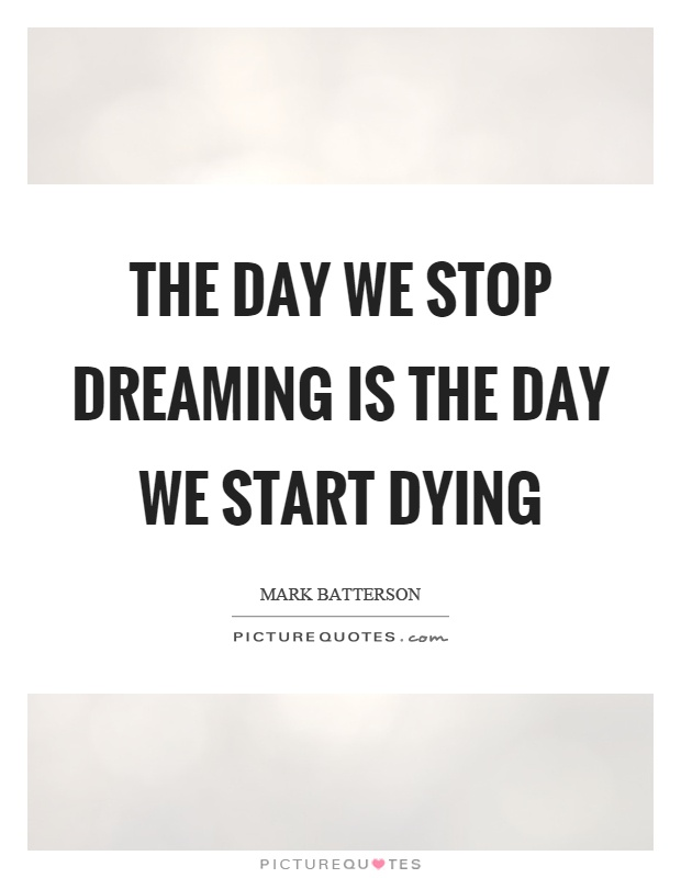 The day we stop dreaming is the day we start dying Picture Quote #1