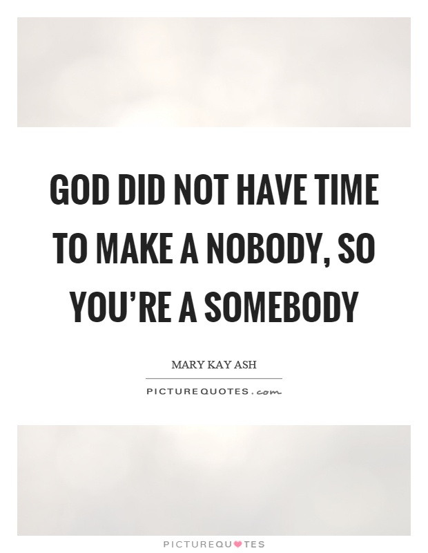 God did not have time to make a nobody, so you're a somebody Picture Quote #1