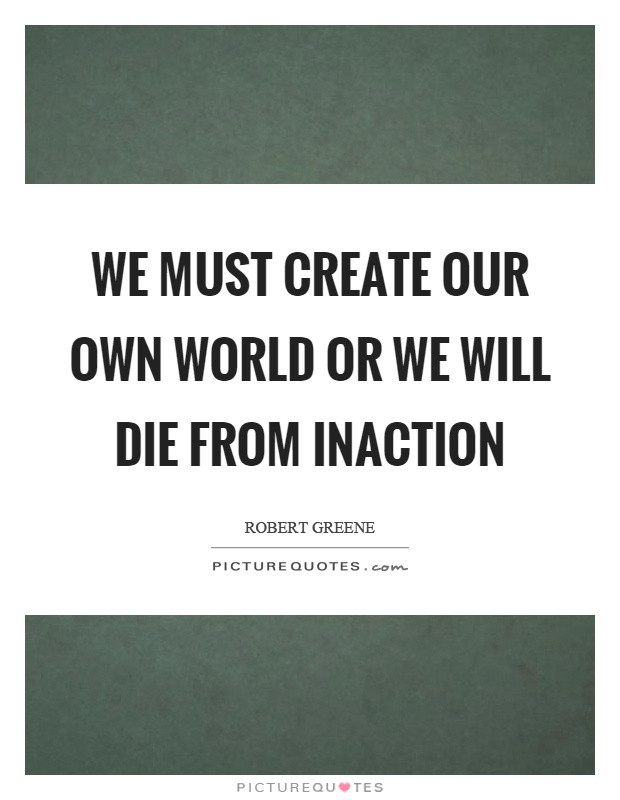 We must create our own world or we will die from inaction Picture Quote #1