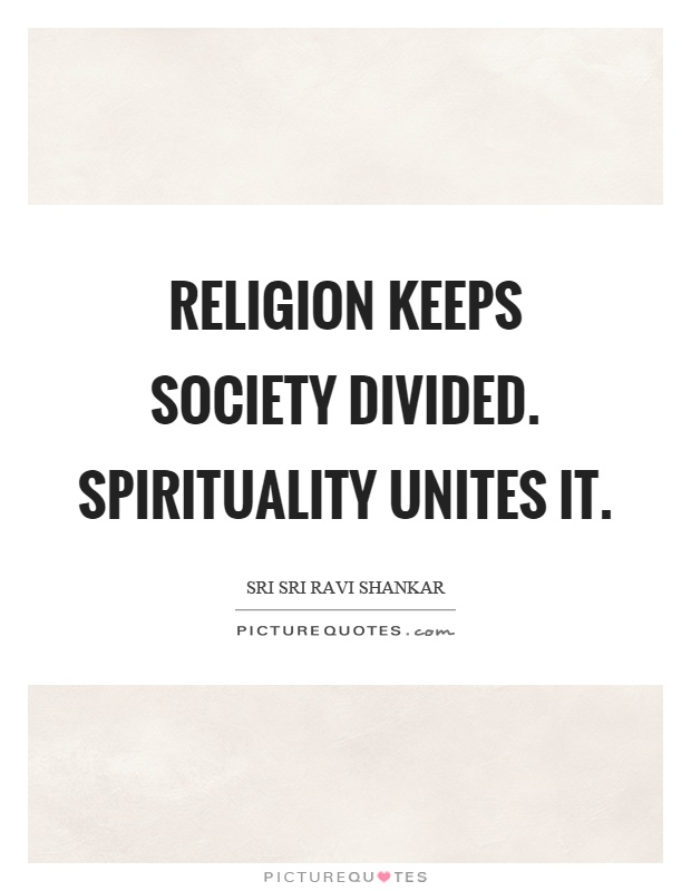Religion keeps society divided. Spirituality unites it Picture Quote #1