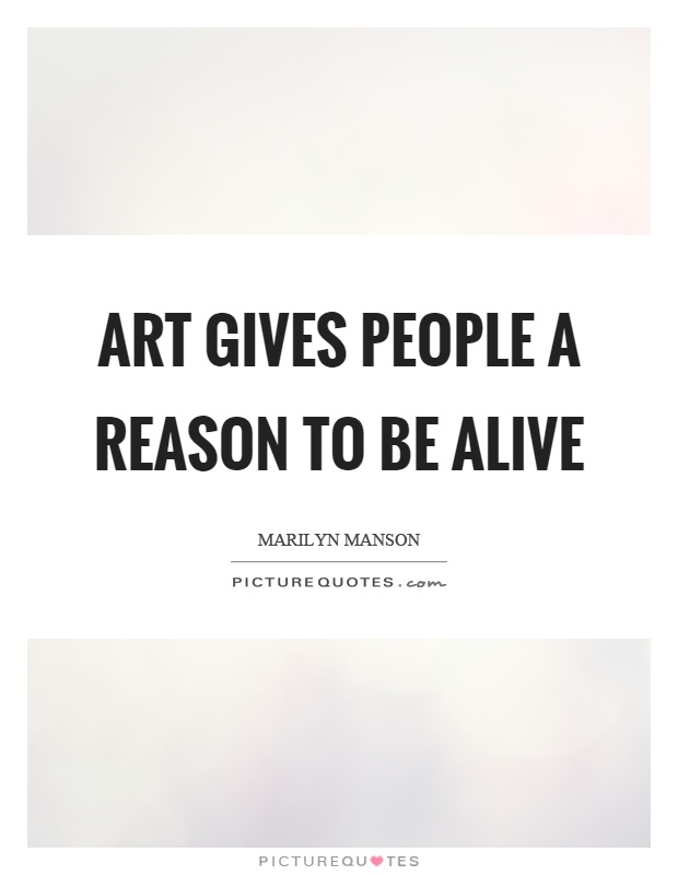 Art gives people a reason to be alive Picture Quote #1