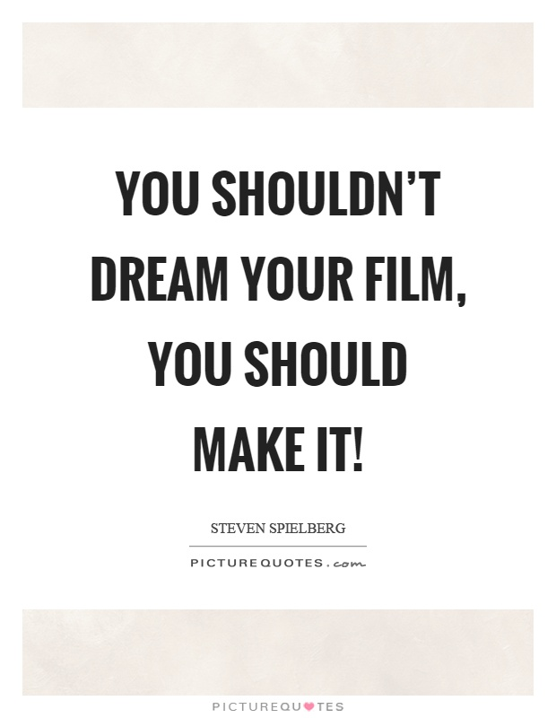You shouldn't dream your film, you should make it! Picture Quote #1