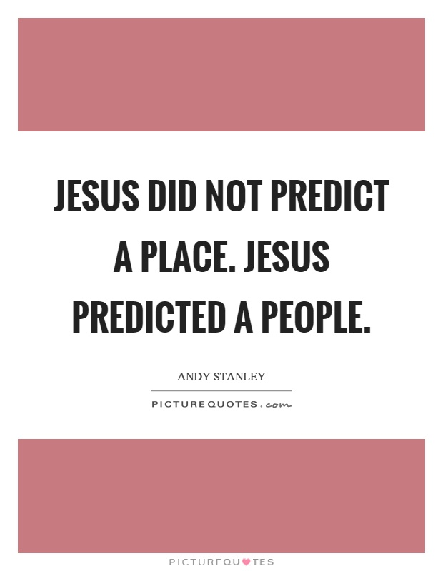 Jesus did not predict a place. Jesus predicted a people Picture Quote #1