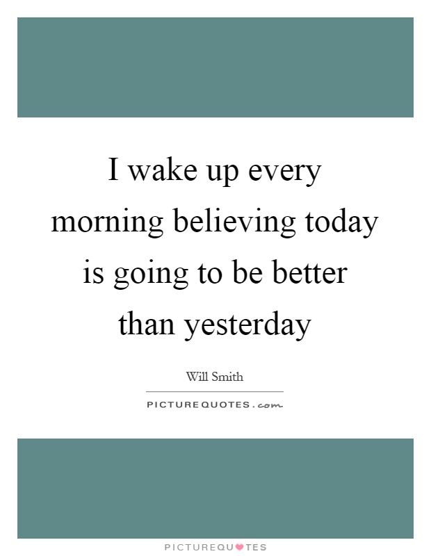 I wake up every morning believing today is going to be better than yesterday Picture Quote #1