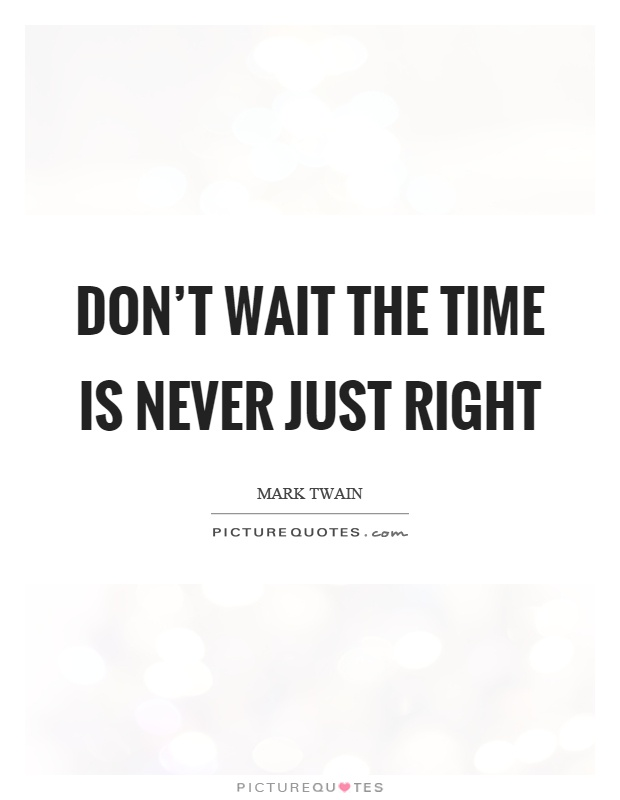 Don't wait the time is never just right Picture Quote #1